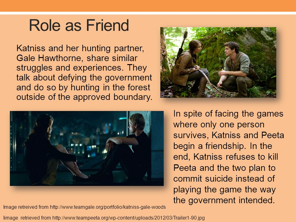 Role as Friend Katniss and her hunting partner, Gale Hawthorne, share similar struggles and experiences.