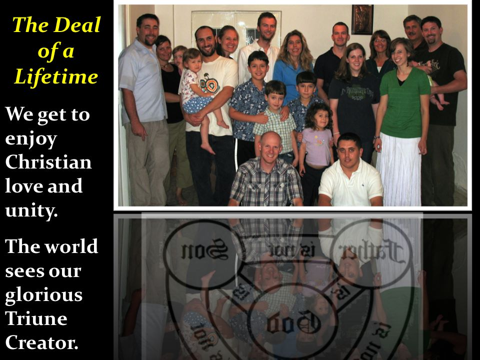 The Deal of a Lifetime We get to enjoy Christian love and unity. The world sees our glorious Triune Creator.