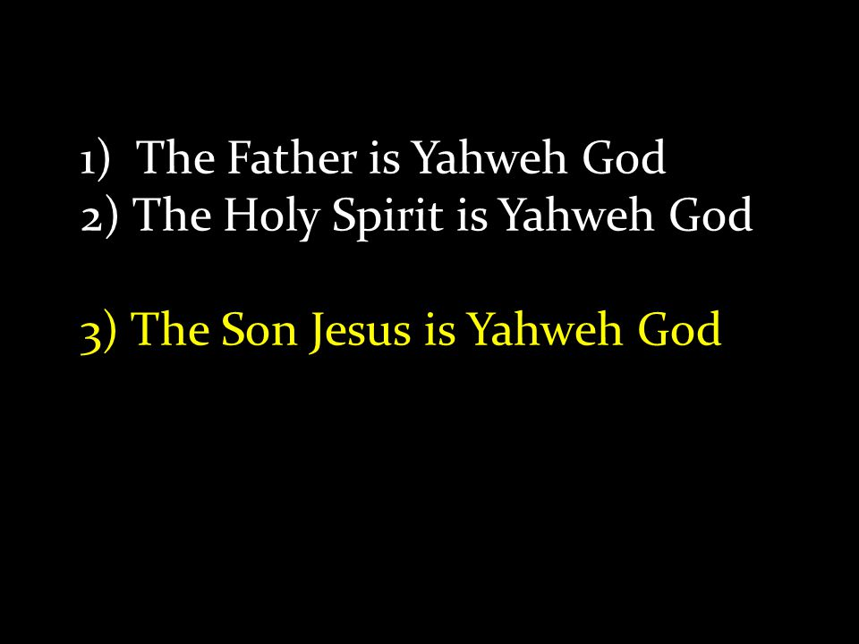 1) The Father is Yahweh God 2) The Holy Spirit is Yahweh God 3) The Son Jesus is Yahweh God