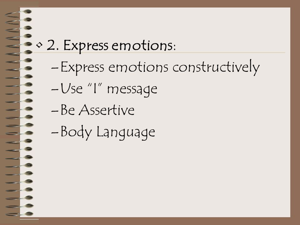 2. Express emotions: –Express emotions constructively –Use I message –Be Assertive –Body Language