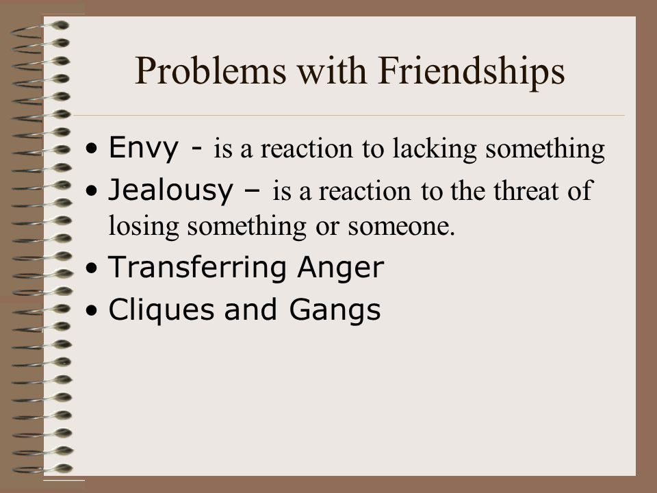Problems with Friendships Envy - is a reaction to lacking something Jealousy – is a reaction to the threat of losing something or someone.