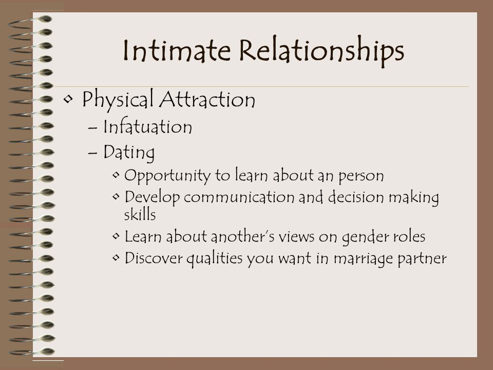 Intimate Relationships Physical Attraction –Infatuation –Dating Opportunity to learn about an person Develop communication and decision making skills Learn about another's views on gender roles Discover qualities you want in marriage partner
