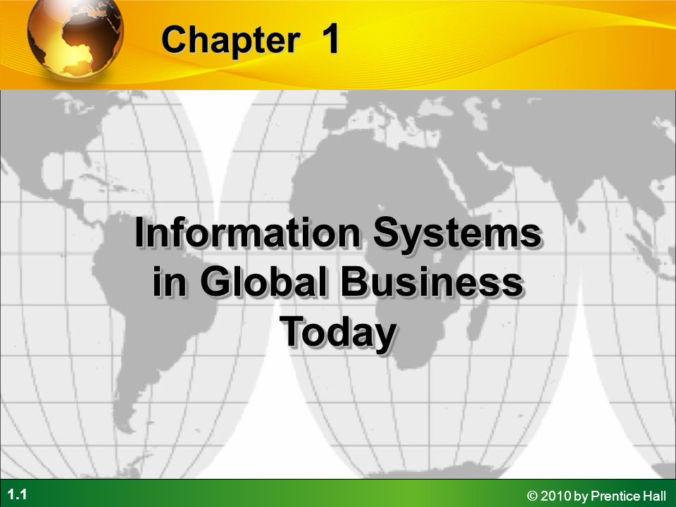 1.42 © 2010 by Prentice Hall Contemporary Approaches to Information Systems Management Information Systems Chapter 1 Information Systems in Global Business Today In a sociotechnical perspective, the performance of a system is optimized when both the technology and the organization mutually adjust to one another until a satisfactory fit is obtained.