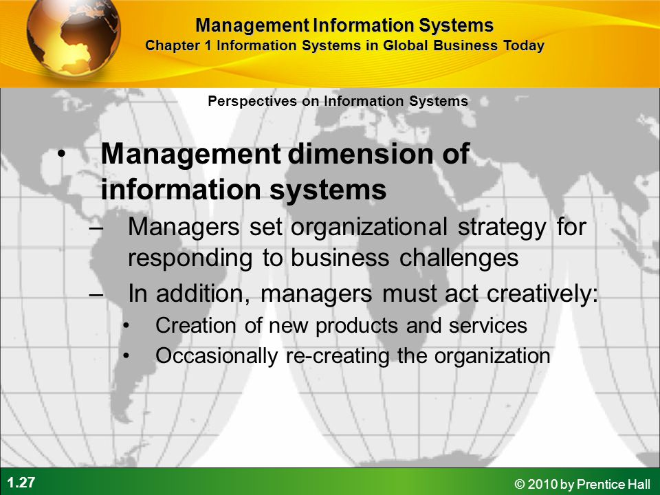 1.27 © 2010 by Prentice Hall Management dimension of information systems –Managers set organizational strategy for responding to business challenges –