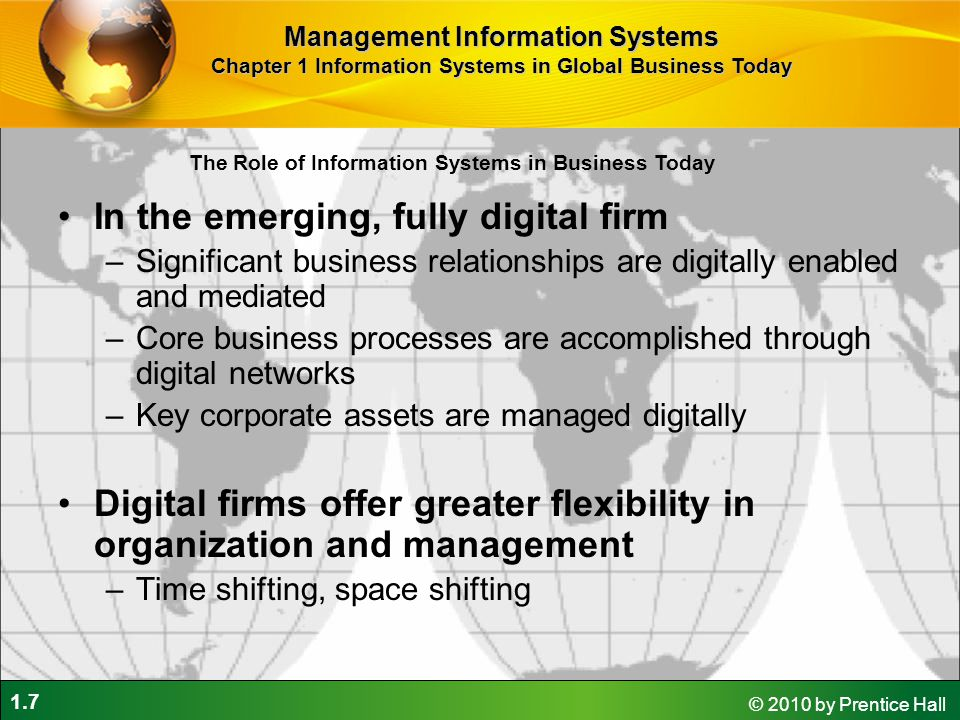 1.7 © 2010 by Prentice Hall In the emerging, fully digital firm –Significant business relationships are digitally enabled and mediated –Core business