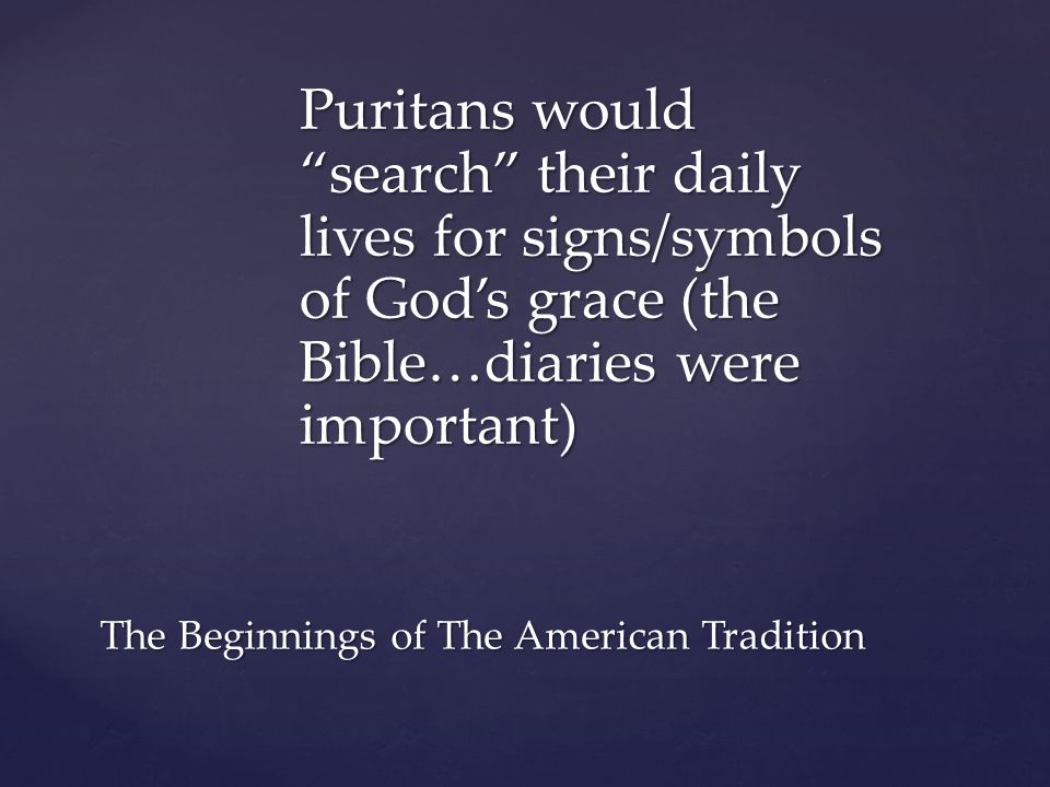 "Puritans would ""search"" their daily lives for signs/symbols of God's grace (the Bible…diaries were important) The Beginnings of The American Tradition"