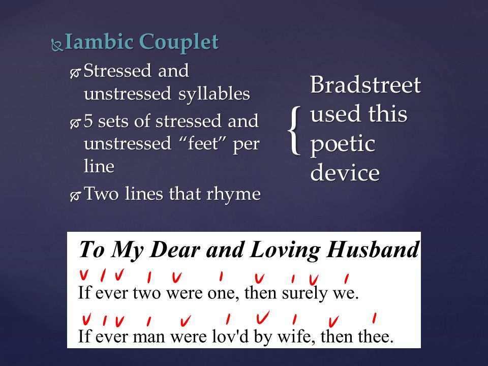 "{  Iambic Couplet  Stressed and unstressed syllables  5 sets of stressed and unstressed ""feet"" per line  Two lines that rhyme Bradstreet used this"