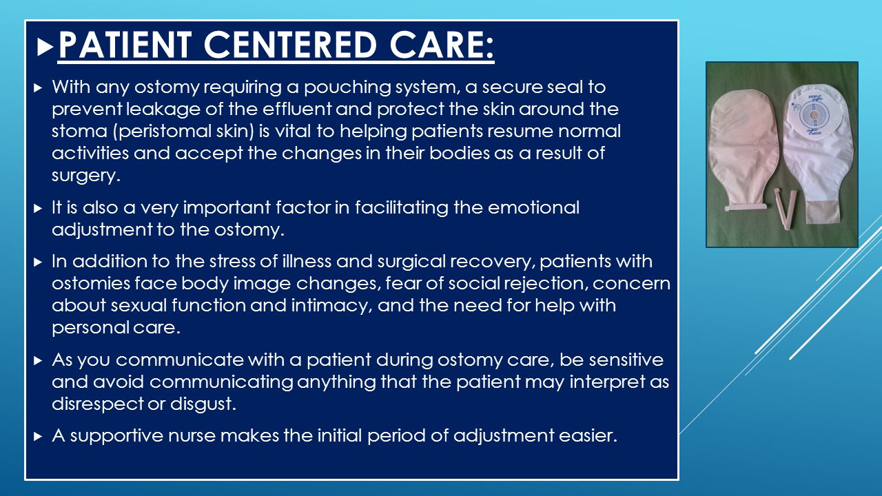  PATIENT CENTERED CARE:  With any ostomy requiring a pouching system, a secure seal to prevent leakage of the effluent and protect the skin around t