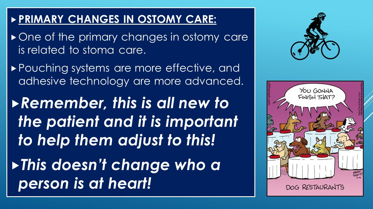  PRIMARY CHANGES IN OSTOMY CARE:  One of the primary changes in ostomy care is related to stoma care.  Pouching systems are more effective, and adh