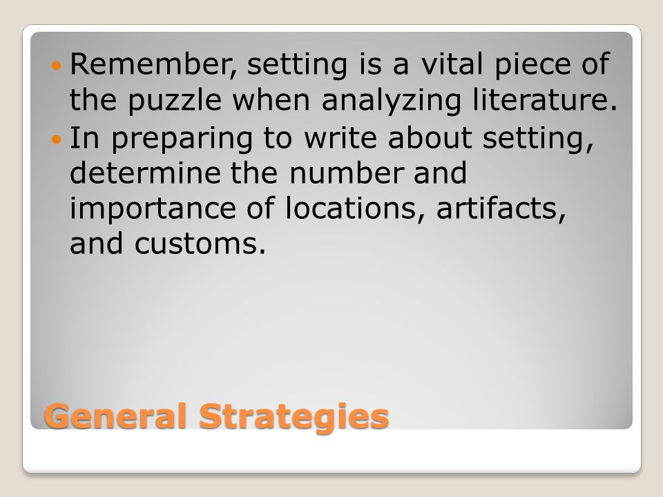 General Strategies Remember, setting is a vital piece of the puzzle when analyzing literature. In preparing to write about setting, determine the numb