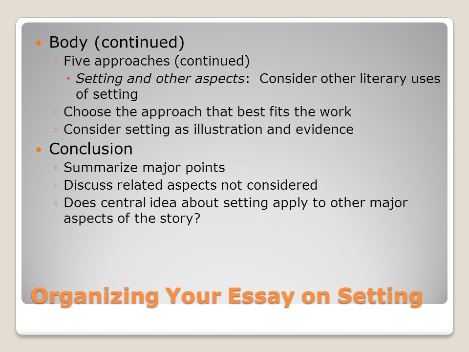 Organizing Your Essay on Setting Body (continued) ◦Five approaches (continued)  Setting and other aspects: Consider other literary uses of setting ◦C