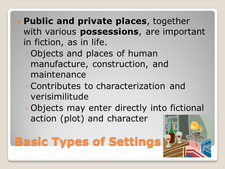 Basic Types of Settings Public and private places, together with various possessions, are important in fiction, as in life. ◦Objects and places of hum