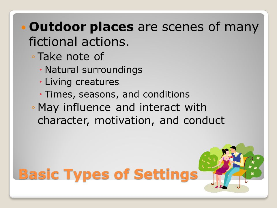 Basic Types of Settings Outdoor places are scenes of many fictional actions. ◦Take note of  Natural surroundings  Living creatures  Times, seasons,