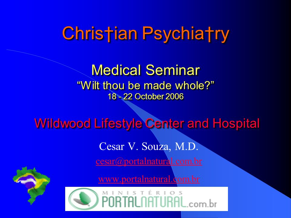 Chris†ian Psychia†ry Medical Seminar Wilt thou be made whole? 18 - 22 October 2006 Wildwood Lifestyle Center and Hospital Cesar V.