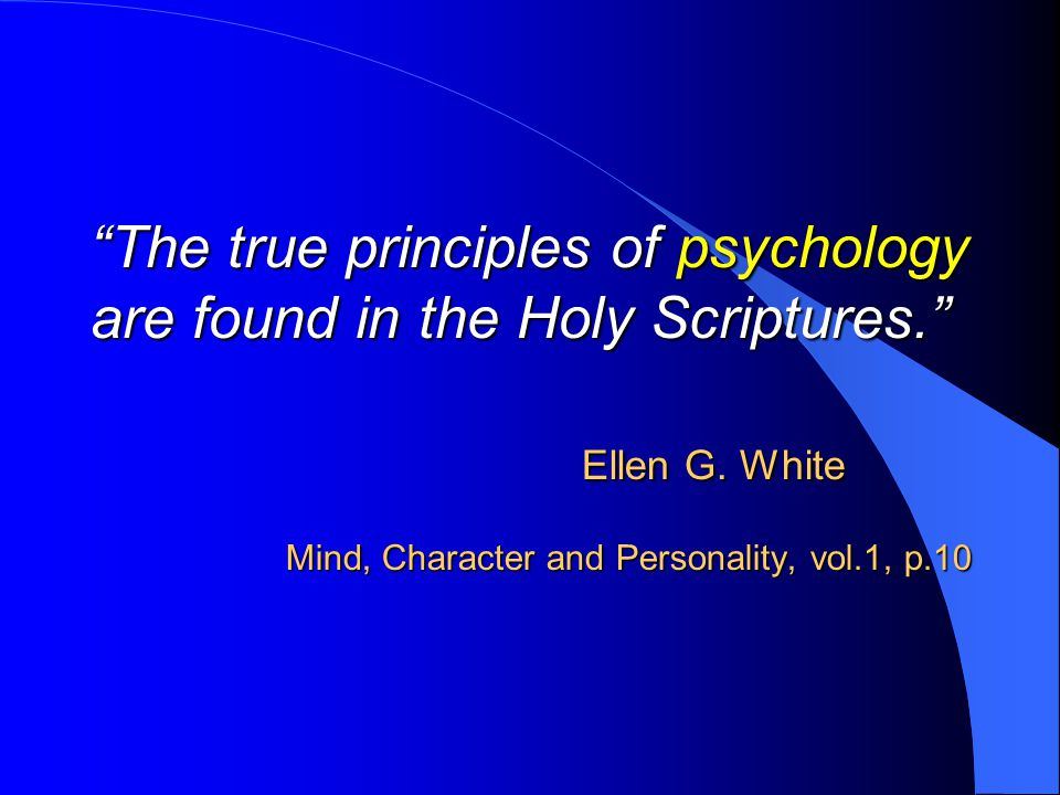 The true principles of psychology are found in the Holy Scriptures. Ellen G.