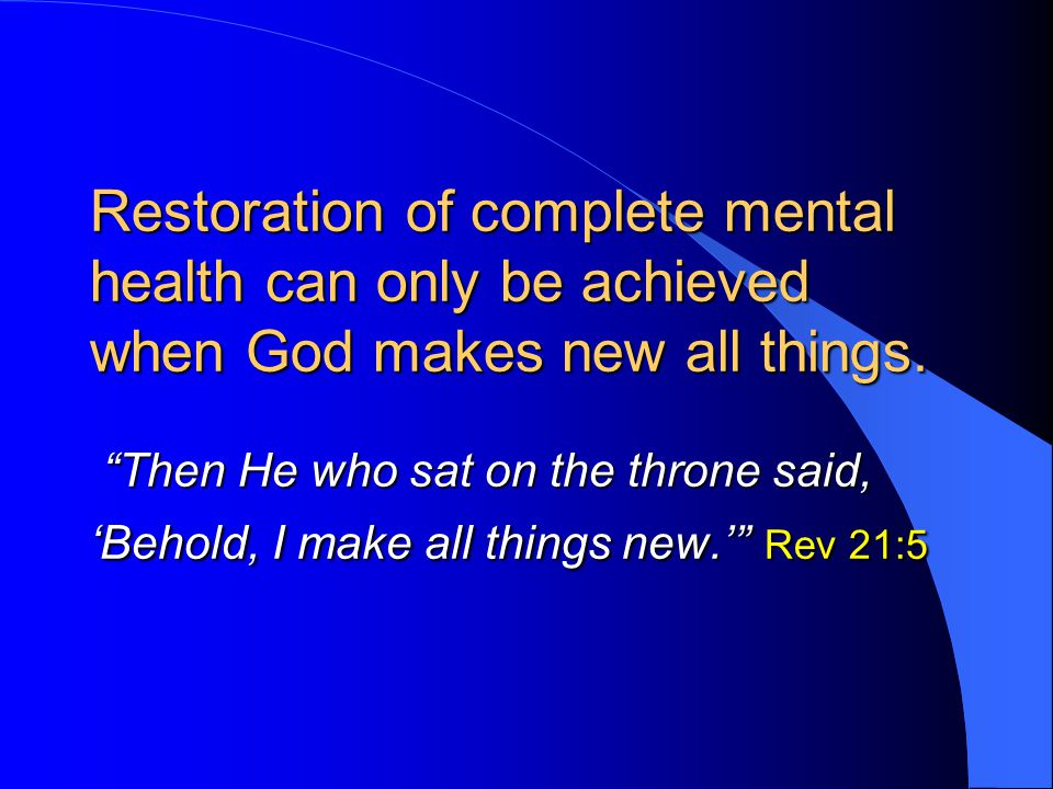 Restoration of complete mental health can only be achieved when God makes new all things.