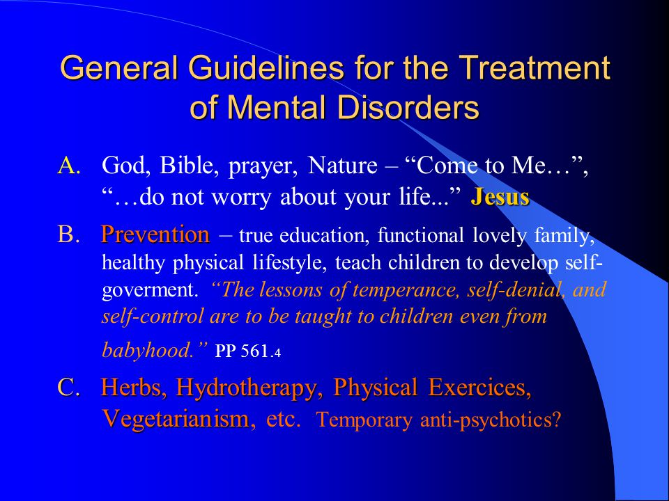 "General Guidelines for the Treatment of Mental Disorders Jesus A.God, Bible, prayer, Nature – ""Come to Me…"", ""…do not worry about your life..."" Jesus"