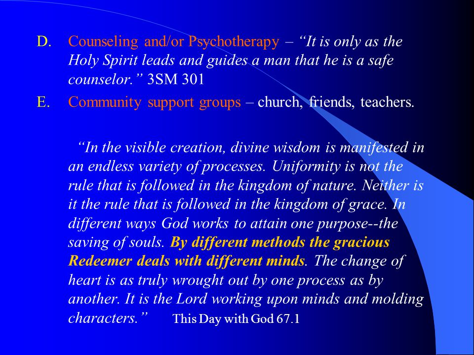 D.Counseling and/or Psychotherapy – It is only as the Holy Spirit leads and guides a man that he is a safe counselor. 3SM 301 E.Community support groups – church, friends, teachers.