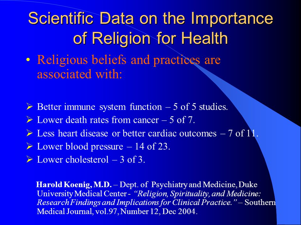 Scientific Data on the Importance of Religion for Health Religious beliefs and practices are associated with:  Better immune system function – 5 of 5 studies.