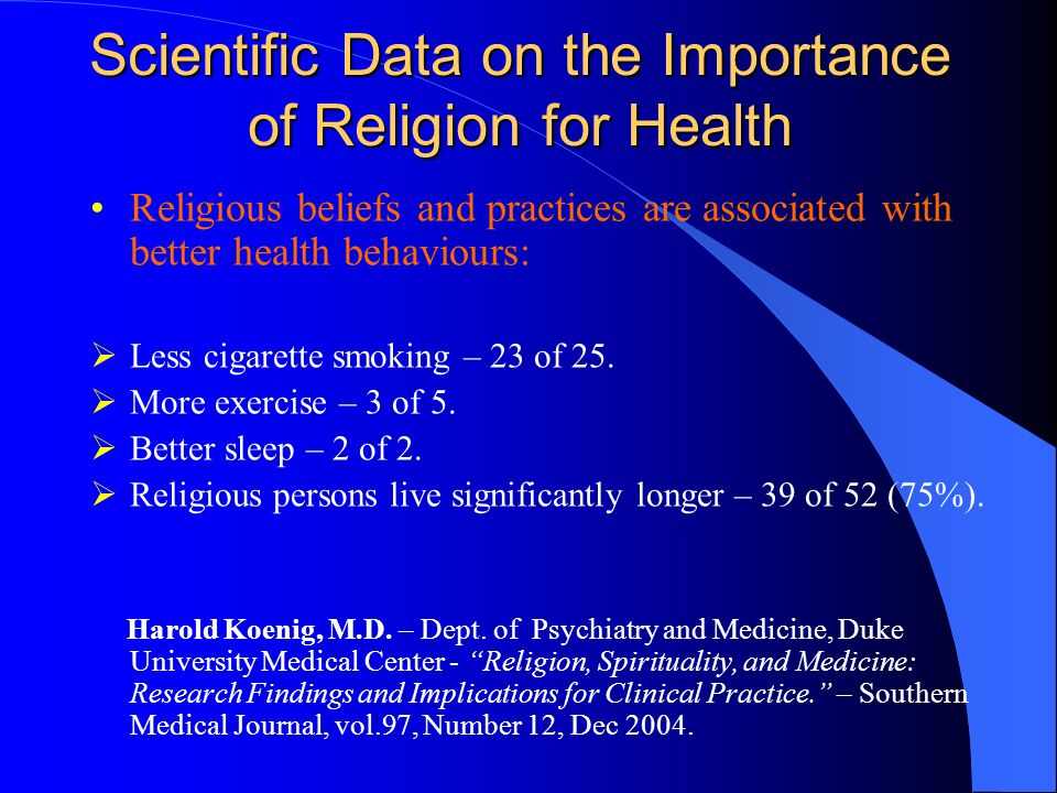 Scientific Data on the Importance of Religion for Health Religious beliefs and practices are associated with better health behaviours:  Less cigarette smoking – 23 of 25.
