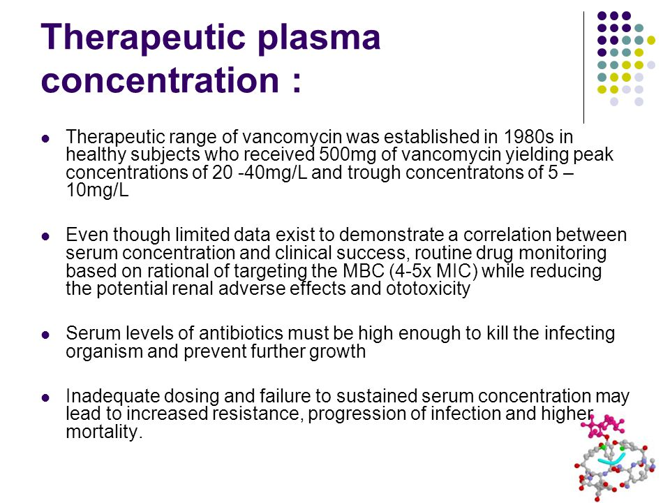 Therapeutic plasma concentration : Therapeutic range of vancomycin was established in 1980s in healthy subjects who received 500mg of vancomycin yielding peak concentrations of 20 -40mg/L and trough concentratons of 5 – 10mg/L Even though limited data exist to demonstrate a correlation between serum concentration and clinical success, routine drug monitoring based on rational of targeting the MBC (4-5x MIC) while reducing the potential renal adverse effects and ototoxicity Serum levels of antibiotics must be high enough to kill the infecting organism and prevent further growth Inadequate dosing and failure to sustained serum concentration may lead to increased resistance, progression of infection and higher mortality.