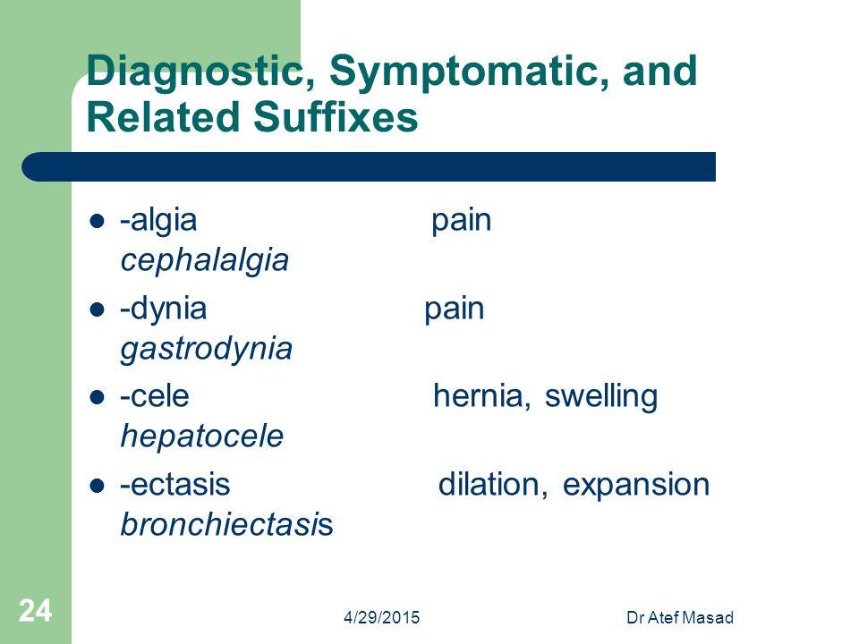 Diagnostic, Symptomatic, and Related Suffixes -algia pain cephalalgia -dynia pain gastrodynia -cele hernia, swelling hepatocele -ectasis dilation, exp