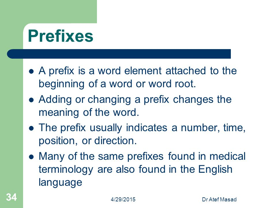 Prefixes A prefix is a word element attached to the beginning of a word or word root. Adding or changing a prefix changes the meaning of the word. The