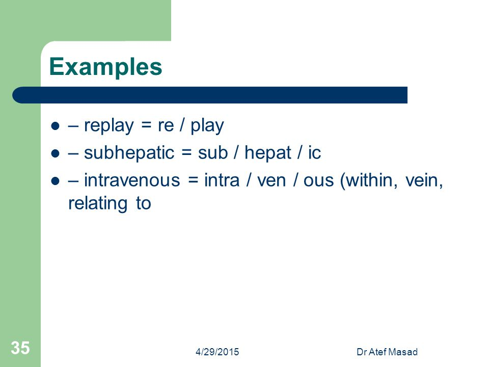 Examples – replay = re / play – subhepatic = sub / hepat / ic – intravenous = intra / ven / ous (within, vein, relating to 4/29/2015Dr Atef Masad 35