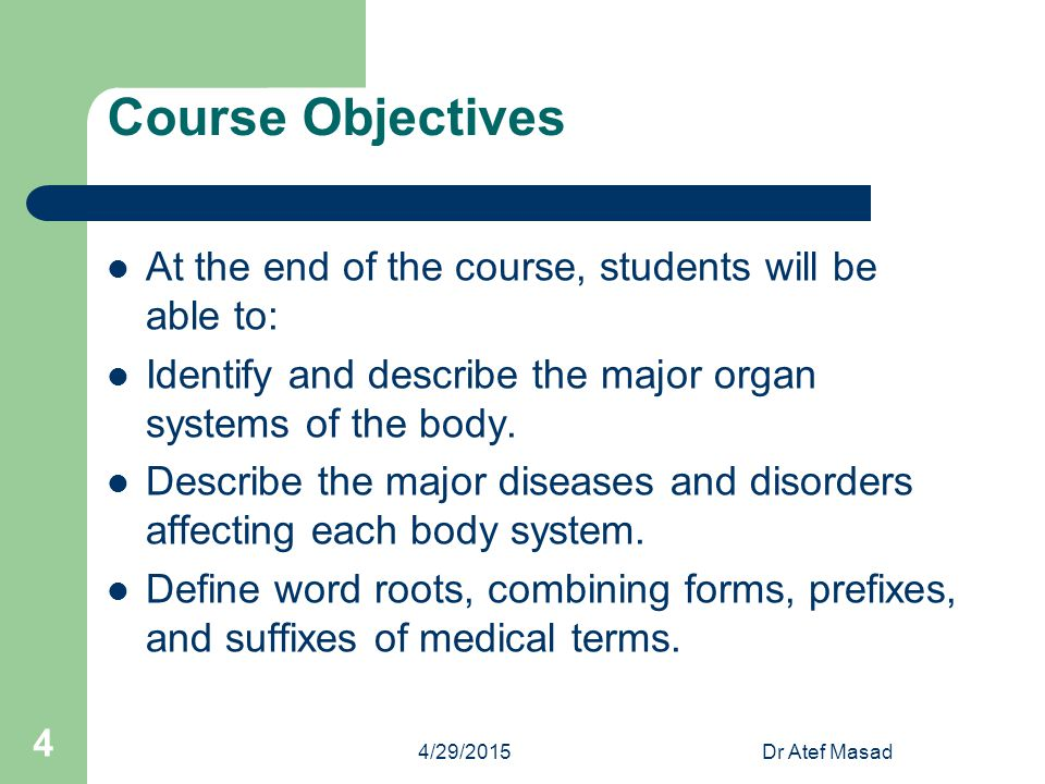 Course Objectives At the end of the course, students will be able to: Identify and describe the major organ systems of the body. Describe the major di