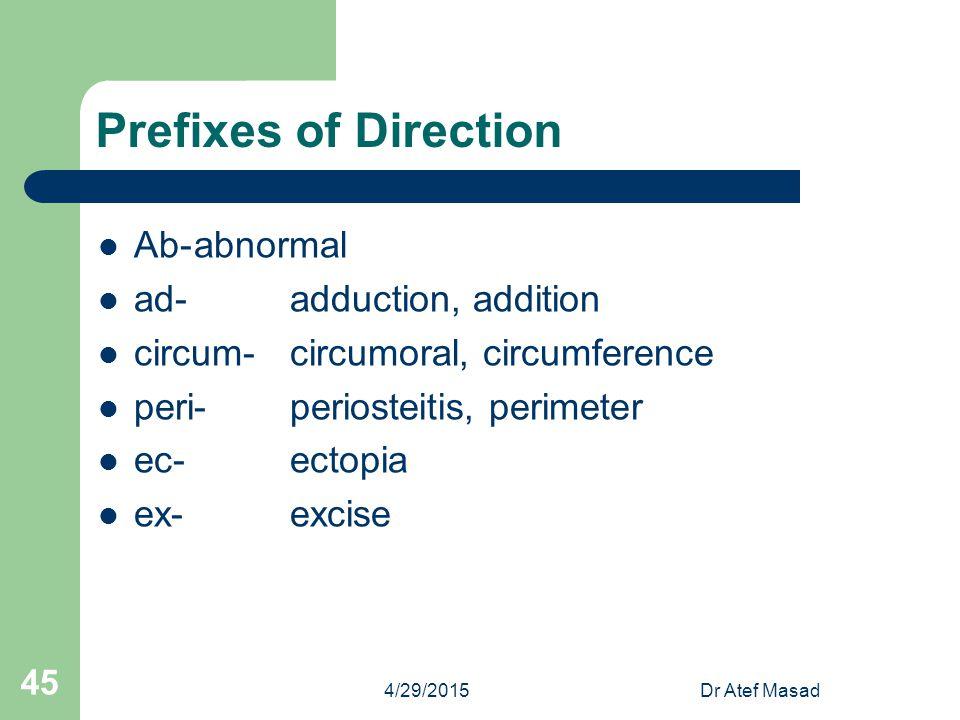 Prefixes of Direction Ab-abnormal ad-adduction, addition circum-circumoral, circumference peri-periosteitis, perimeter ec-ectopia ex-excise 4/29/2015D