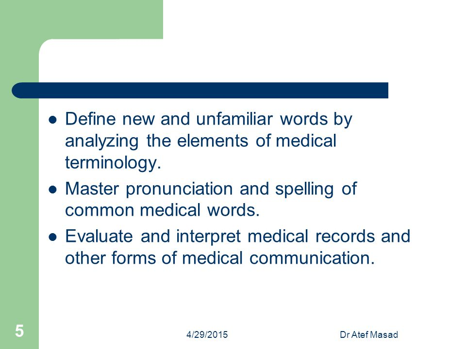 Define new and unfamiliar words by analyzing the elements of medical terminology. Master pronunciation and spelling of common medical words. Evaluate