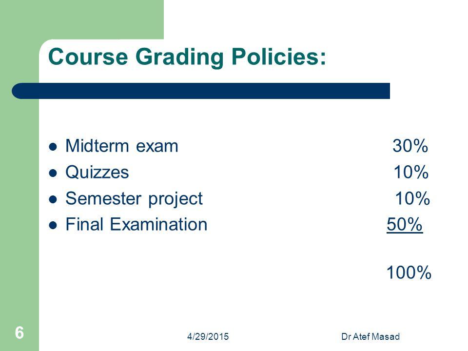 Course Grading Policies: Midterm exam 30% Quizzes 10% Semester project 10% Final Examination 50% 100% 4/29/2015Dr Atef Masad 6