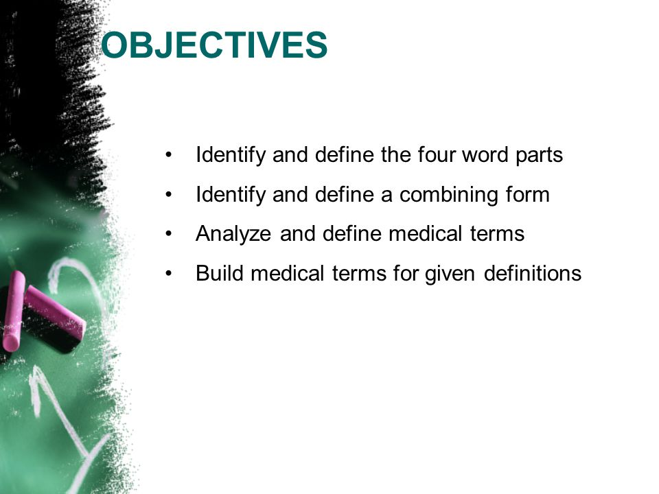 OBJECTIVES Identify and define the four word parts Identify and define a combining form Analyze and define medical terms Build medical terms for given