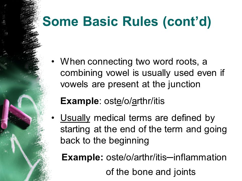 Some Basic Rules (cont'd) When connecting two word roots, a combining vowel is usually used even if vowels are present at the junction Example: oste/o
