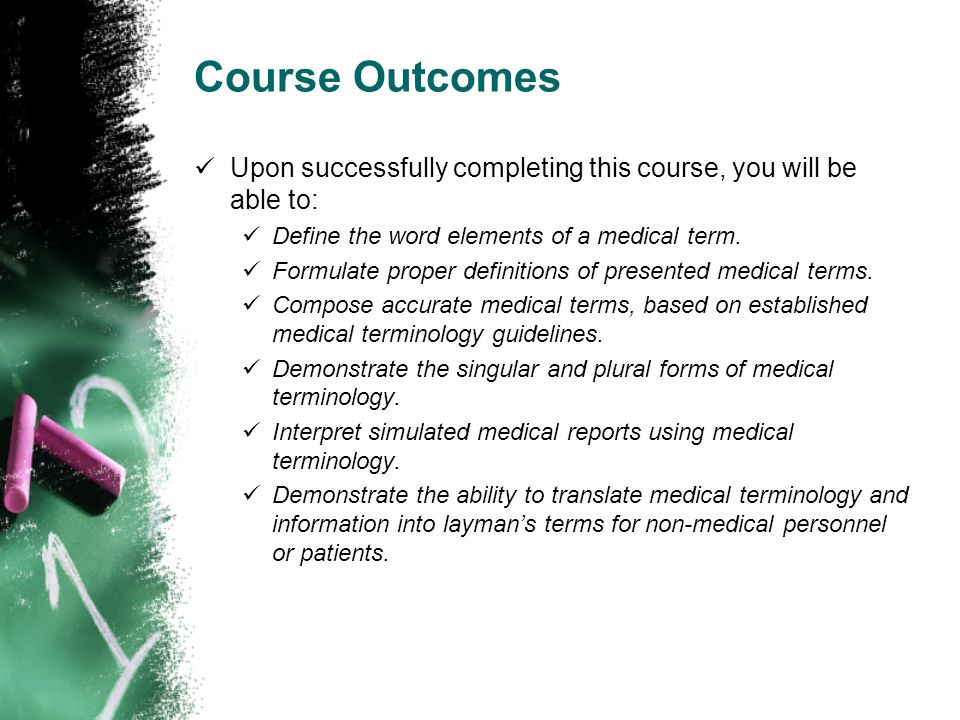 Course Outcomes Upon successfully completing this course, you will be able to: Define the word elements of a medical term. Formulate proper definition