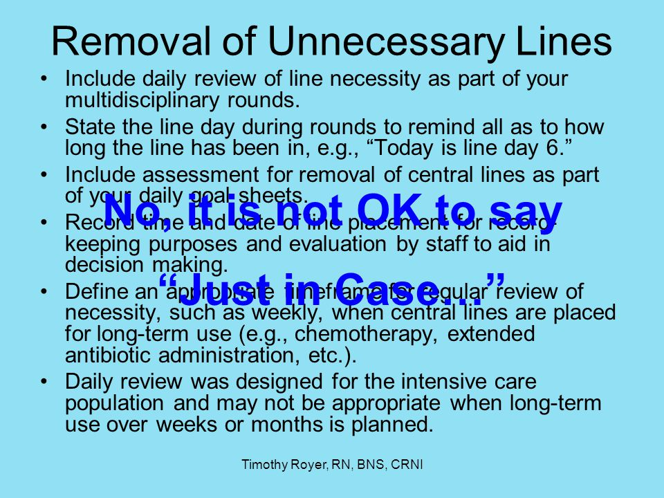 Timothy Royer, RN, BNS, CRNI Removal of Unnecessary Lines Include daily review of line necessity as part of your multidisciplinary rounds. State the l