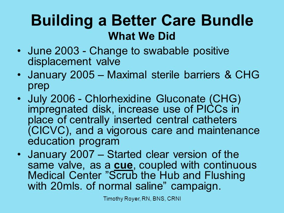 Timothy Royer, RN, BNS, CRNI Building a Better Care Bundle What We Did June 2003 - Change to swabable positive displacement valve January 2005 – Maxim