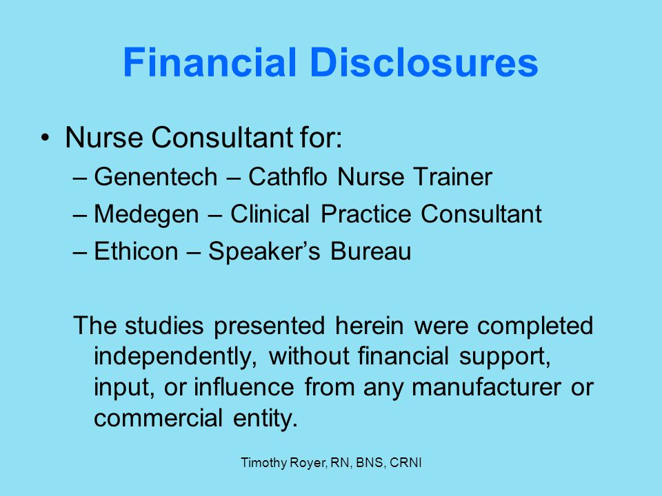 Timothy Royer, RN, BNS, CRNI Financial Disclosures Nurse Consultant for: –Genentech – Cathflo Nurse Trainer –Medegen – Clinical Practice Consultant –E