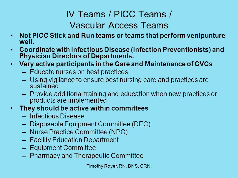 Timothy Royer, RN, BNS, CRNI IV Teams / PICC Teams / Vascular Access Teams Not PICC Stick and Run teams or teams that perform venipunture well. Coordi