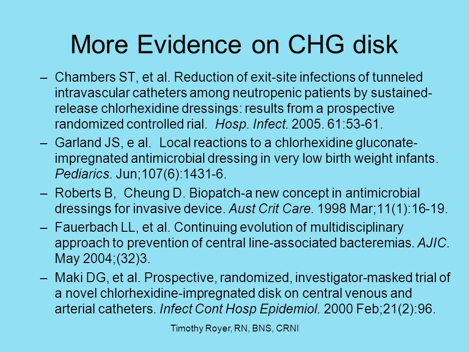 Timothy Royer, RN, BNS, CRNI More Evidence on CHG disk –Chambers ST, et al. Reduction of exit-site infections of tunneled intravascular catheters amon