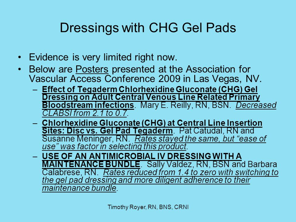 Timothy Royer, RN, BNS, CRNI Dressings with CHG Gel Pads Evidence is very limited right now. Below are Posters presented at the Association for Vascul