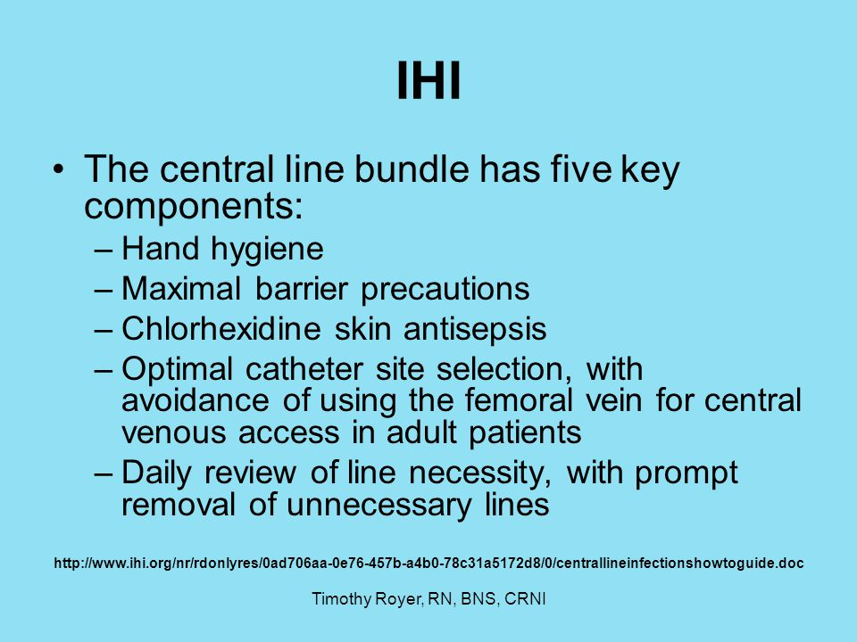 Timothy Royer, RN, BNS, CRNI IHI The central line bundle has five key components: –Hand hygiene –Maximal barrier precautions –Chlorhexidine skin antis
