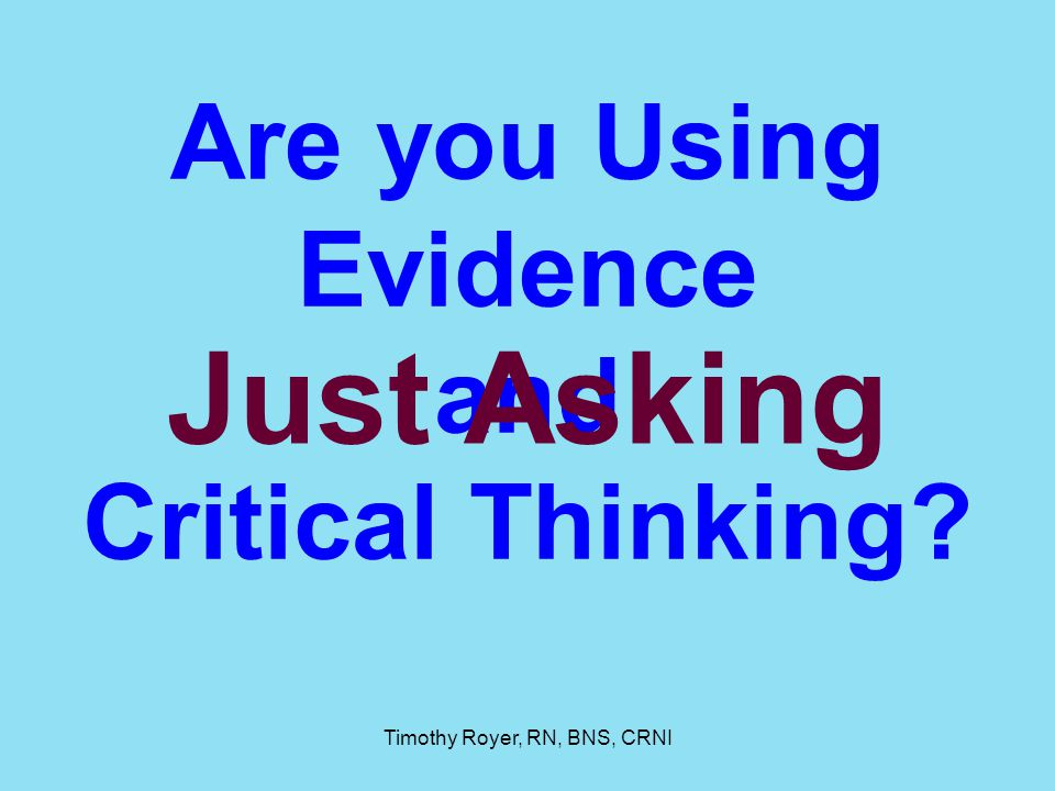 Timothy Royer, RN, BNS, CRNI Are you Using Evidence and Critical Thinking? Just Asking