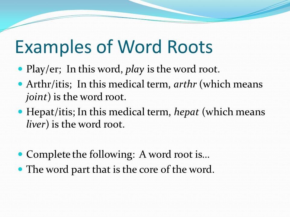 Examples of Word Roots Play/er; In this word, play is the word root. Arthr/itis; In this medical term, arthr (which means joint) is the word root. Hep
