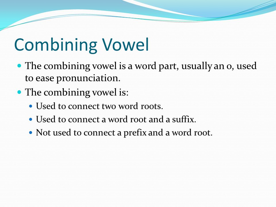 Combining Vowel The combining vowel is a word part, usually an o, used to ease pronunciation. The combining vowel is: Used to connect two word roots.
