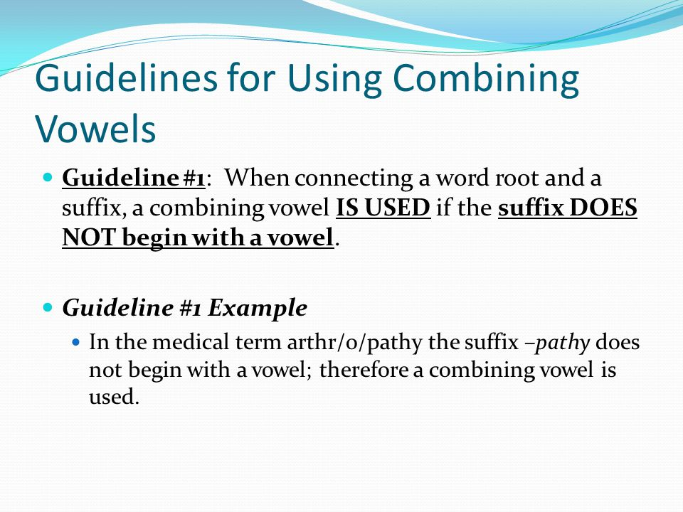 Guidelines for Using Combining Vowels Guideline #1: When connecting a word root and a suffix, a combining vowel IS USED if the suffix DOES NOT begin w