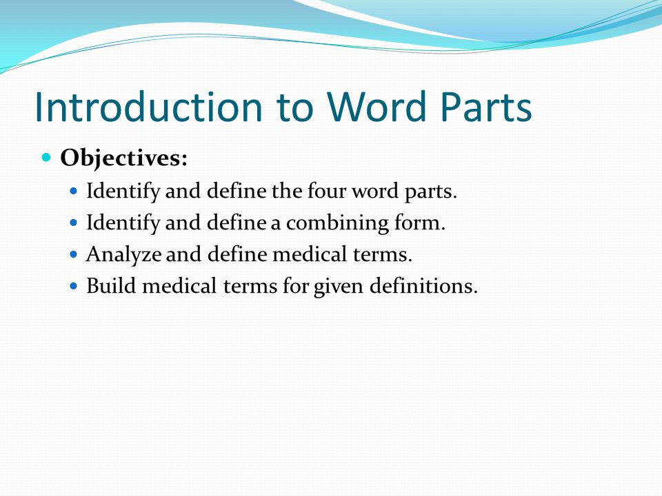 Introduction to Word Parts Objectives: Identify and define the four word parts. Identify and define a combining form. Analyze and define medical terms