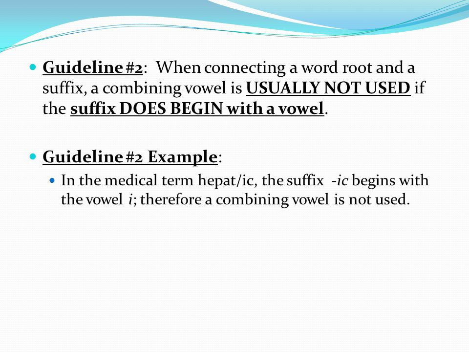 Guideline #2: When connecting a word root and a suffix, a combining vowel is USUALLY NOT USED if the suffix DOES BEGIN with a vowel. Guideline #2 Exam