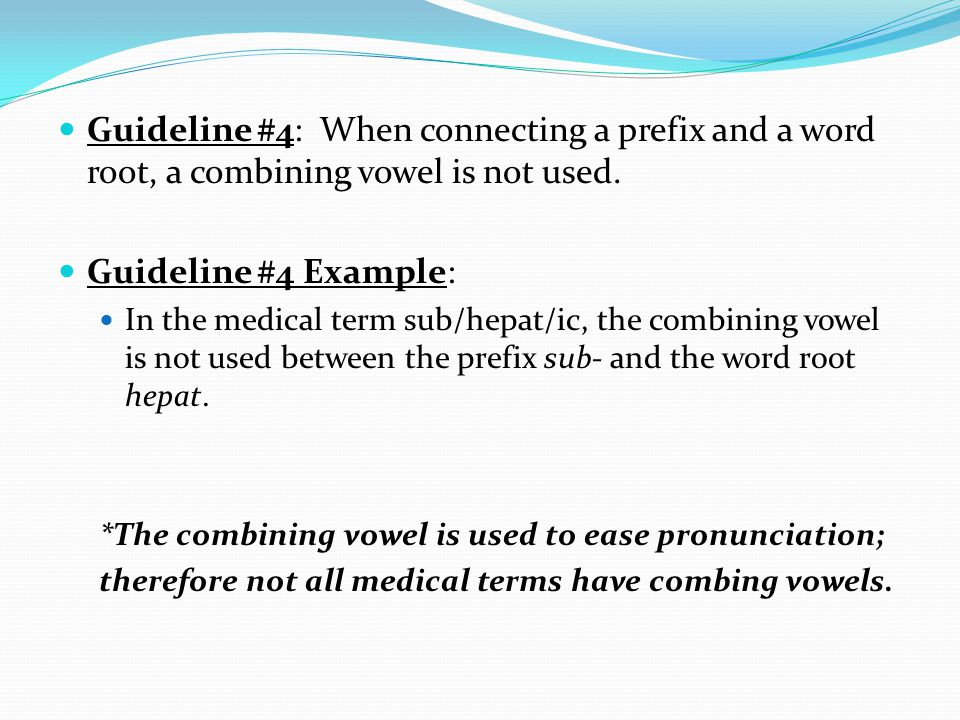 Guideline #4: When connecting a prefix and a word root, a combining vowel is not used. Guideline #4 Example: In the medical term sub/hepat/ic, the com