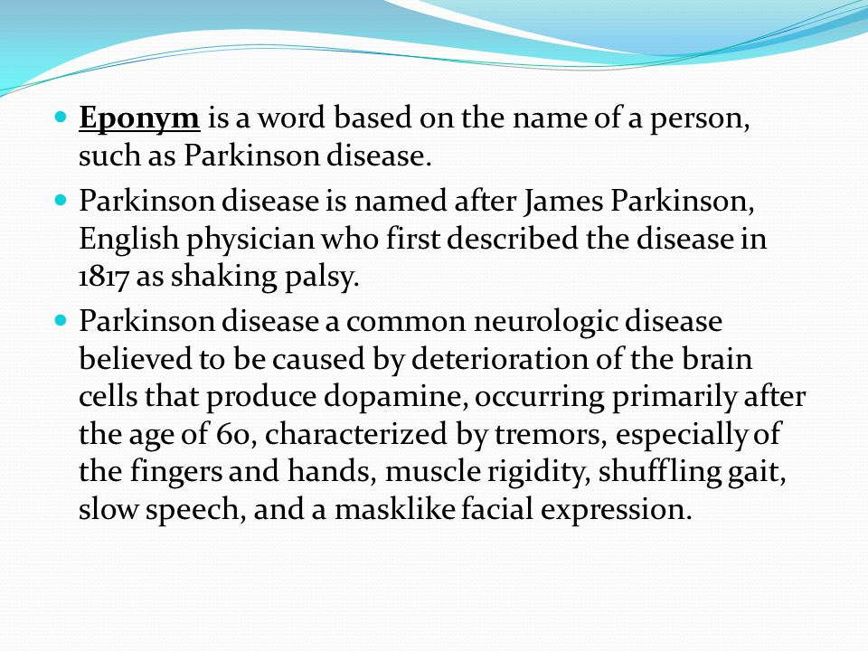 Eponym is a word based on the name of a person, such as Parkinson disease. Parkinson disease is named after James Parkinson, English physician who fir